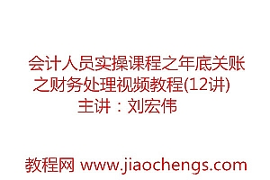 刘宏伟主讲会计人员实操课程之年底关账之财务处理视频教程(12讲)百度网盘免费下载观看